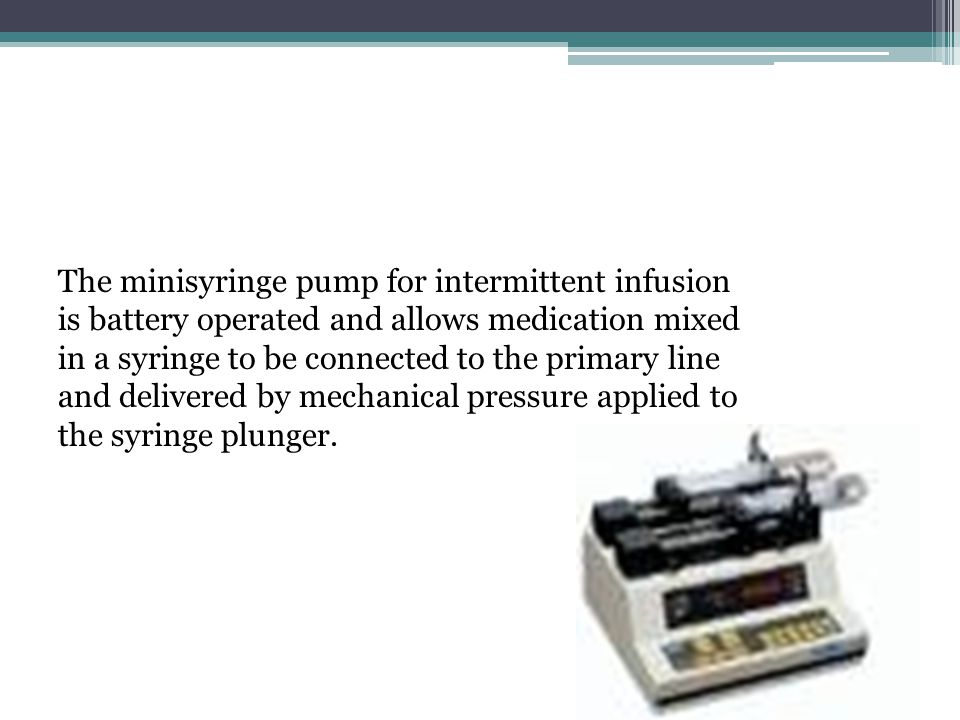 The minisyringe pump for intermittent infusion is battery operated and allows medication mixed in a syringe to be connected to the primary line and delivered by mechanical pressure applied to the syringe plunger.