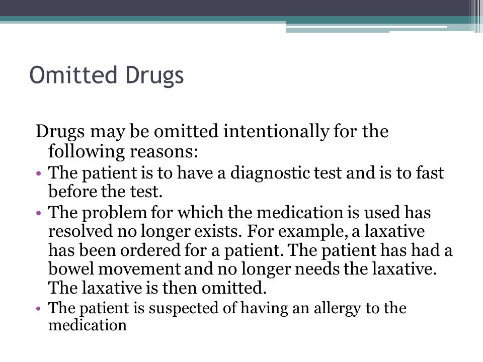 Omitted Drugs Drugs may be omitted intentionally for the following reasons: