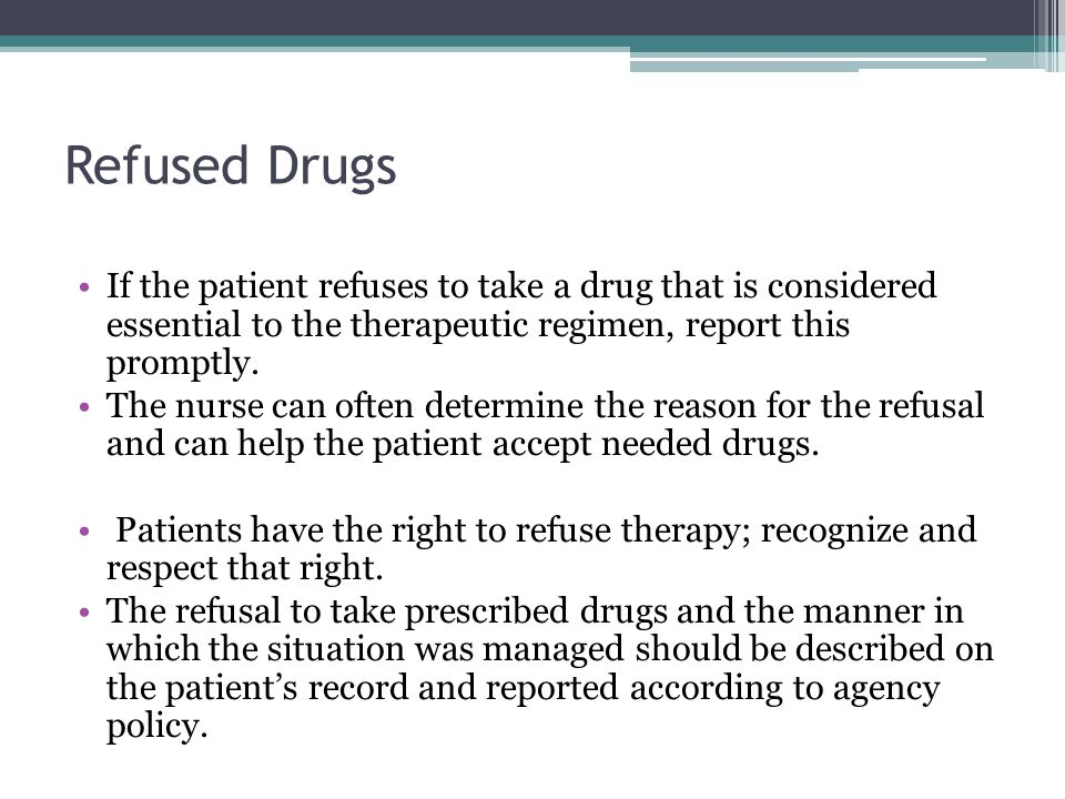 Refused Drugs If the patient refuses to take a drug that is considered essential to the therapeutic regimen, report this promptly.