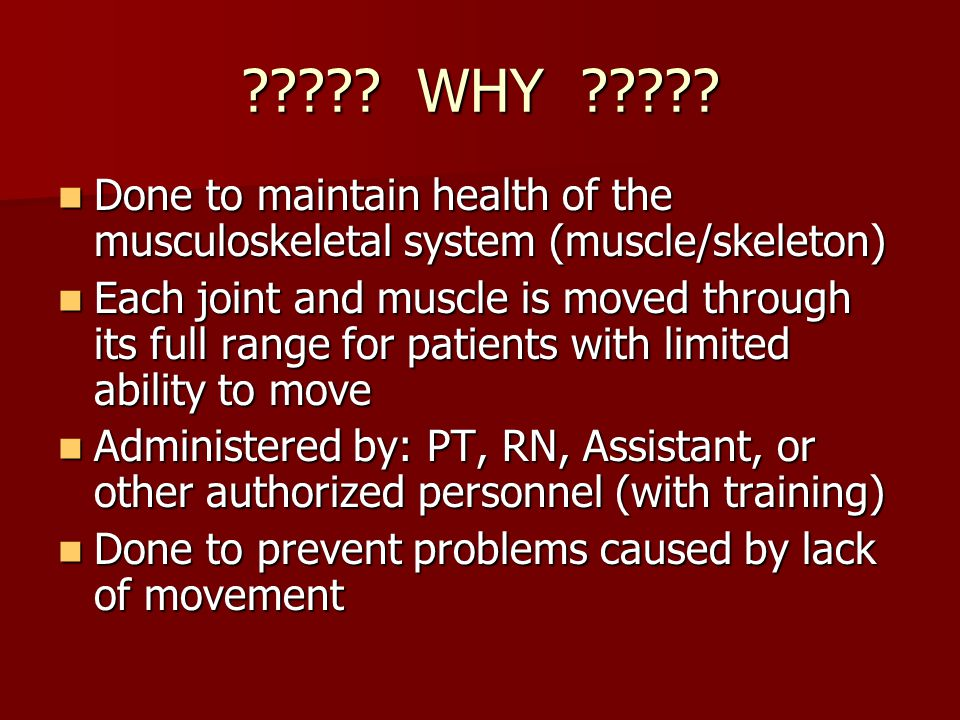 WHY Done to maintain health of the musculoskeletal system (muscle/skeleton)