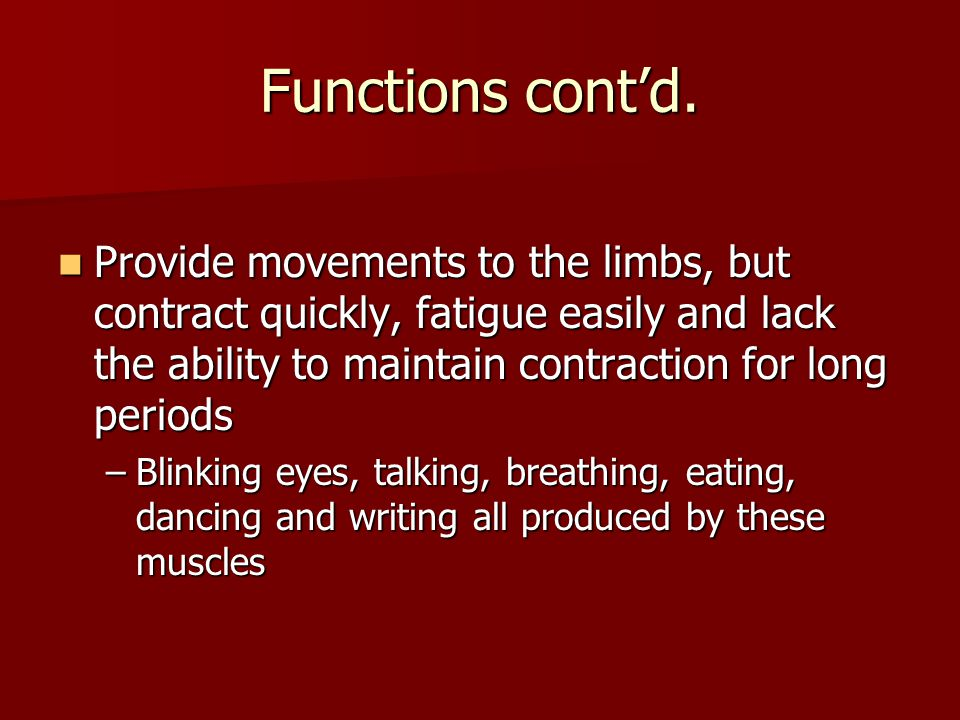 Functions cont'd. Provide movements to the limbs, but contract quickly, fatigue easily and lack the ability to maintain contraction for long periods.