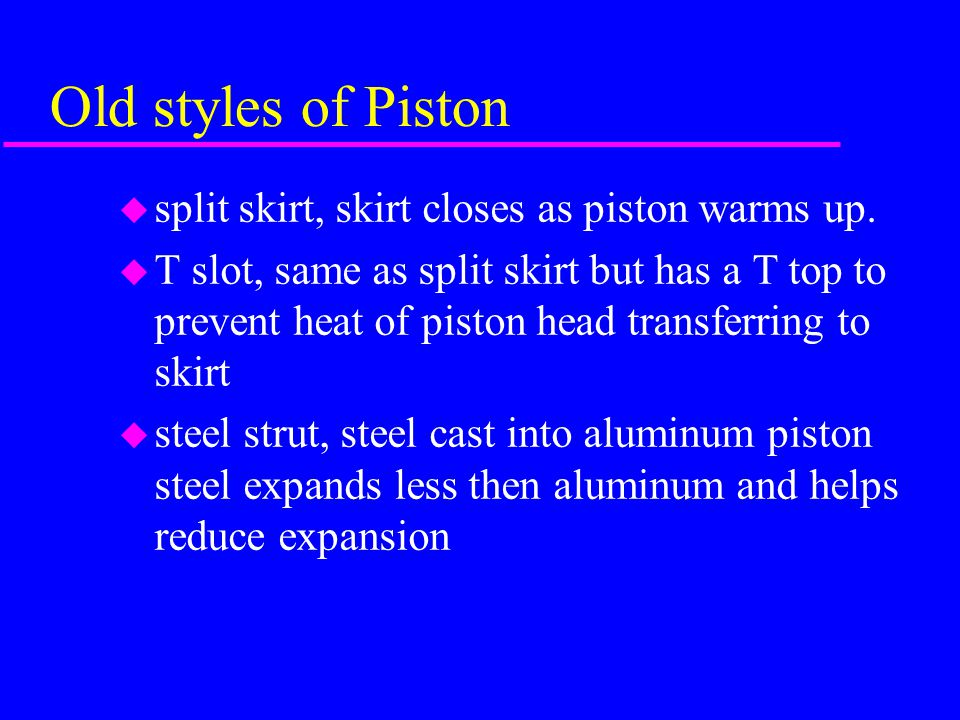 Old styles of Piston split skirt, skirt closes as piston warms up.