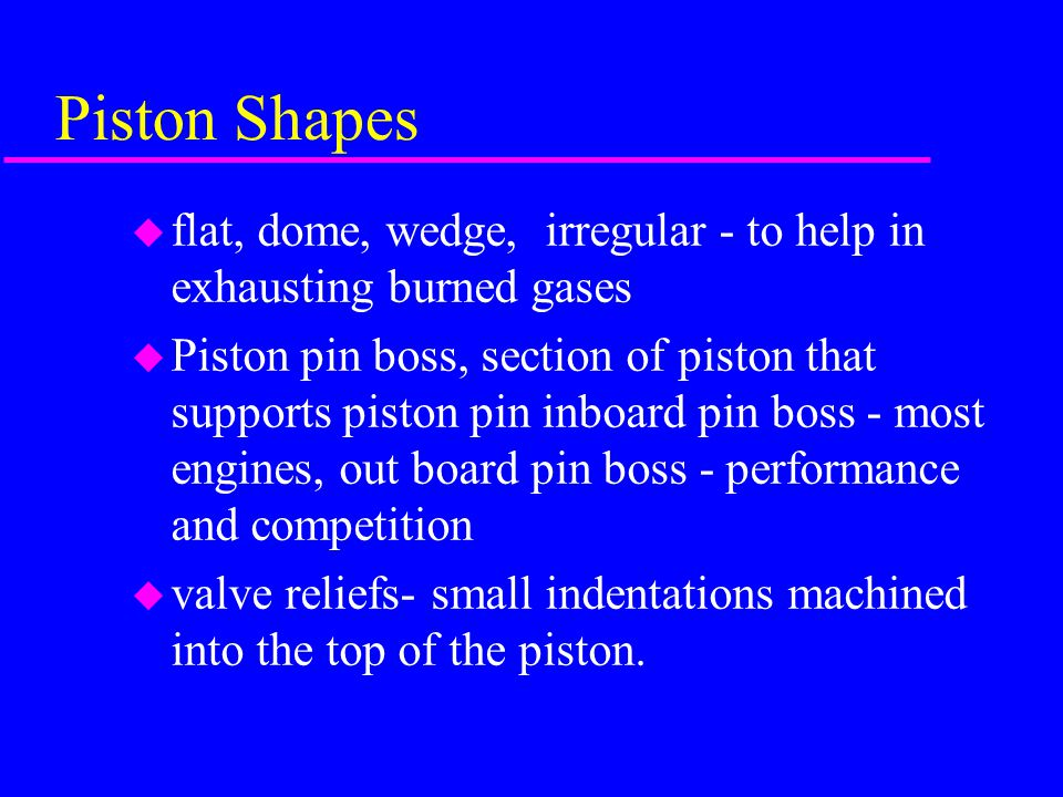 Piston Shapes flat, dome, wedge, irregular - to help in exhausting burned gases.