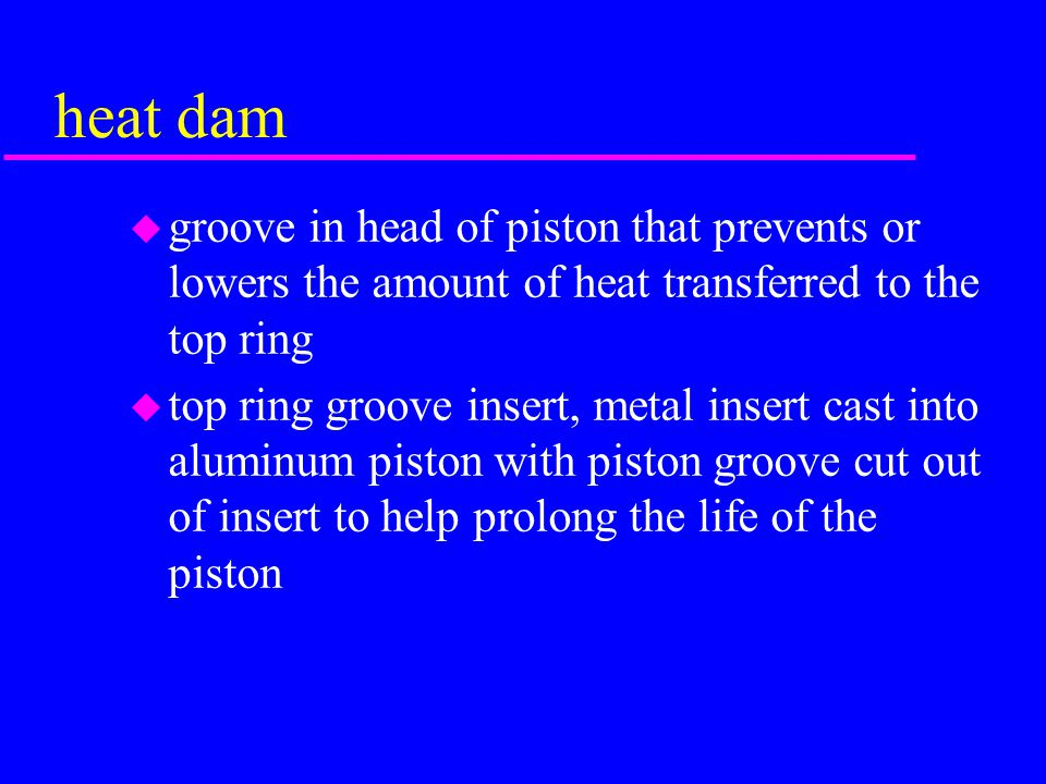 heat dam groove in head of piston that prevents or lowers the amount of heat transferred to the top ring.