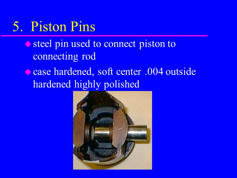 5. Piston Pins steel pin used to connect piston to connecting rod