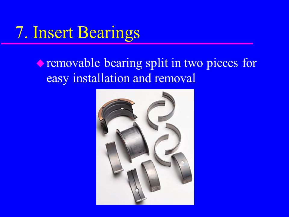 7. Insert Bearings removable bearing split in two pieces for easy installation and removal