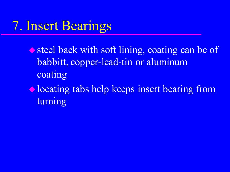 7. Insert Bearings steel back with soft lining, coating can be of babbitt, copper-lead-tin or aluminum coating.