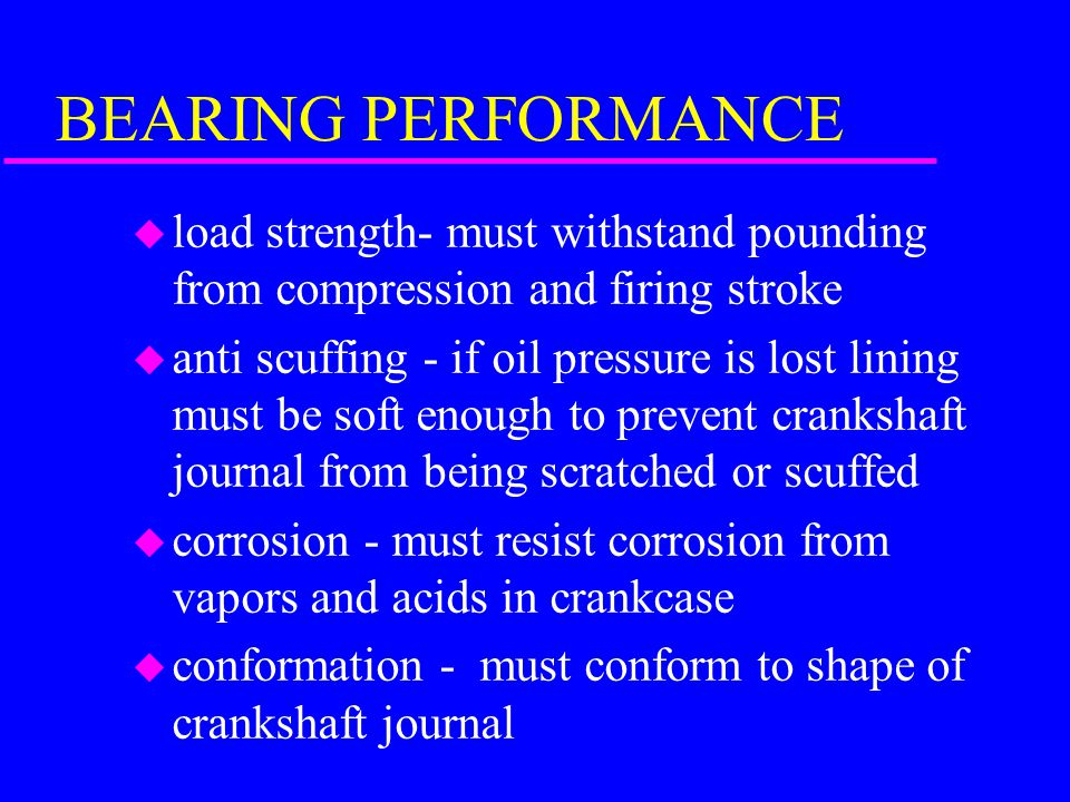 BEARING PERFORMANCE load strength- must withstand pounding from compression and firing stroke.