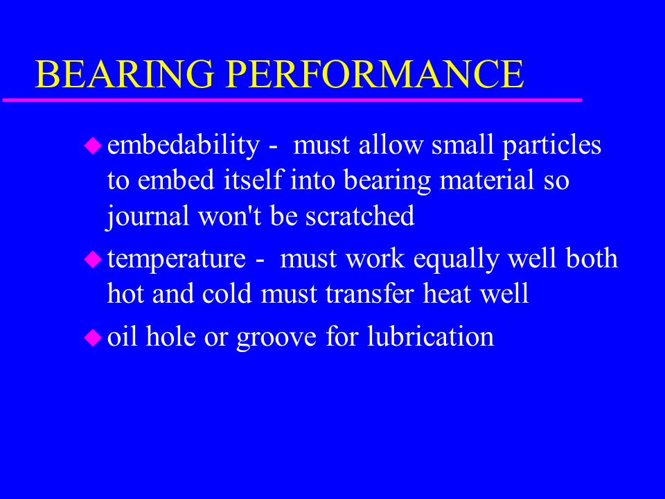 BEARING PERFORMANCE embedability - must allow small particles to embed itself into bearing material so journal won t be scratched.