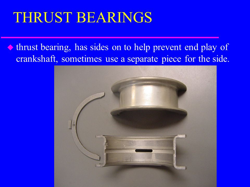THRUST BEARINGS thrust bearing, has sides on to help prevent end play of crankshaft, sometimes use a separate piece for the side.