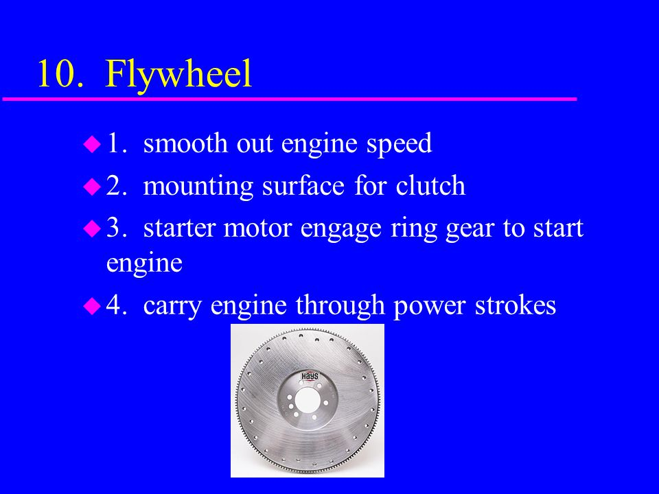 10. Flywheel 1. smooth out engine speed 2. mounting surface for clutch