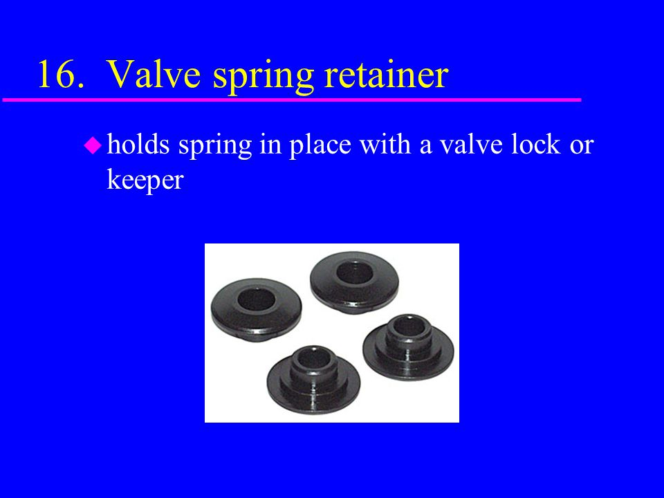 16. Valve spring retainer holds spring in place with a valve lock or keeper