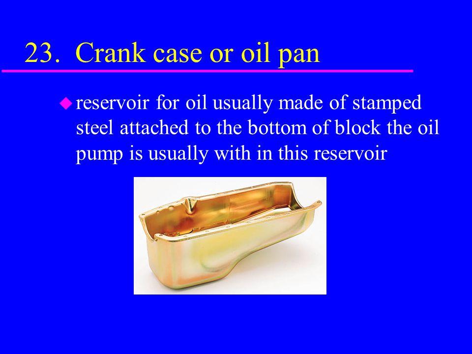 23. Crank case or oil pan