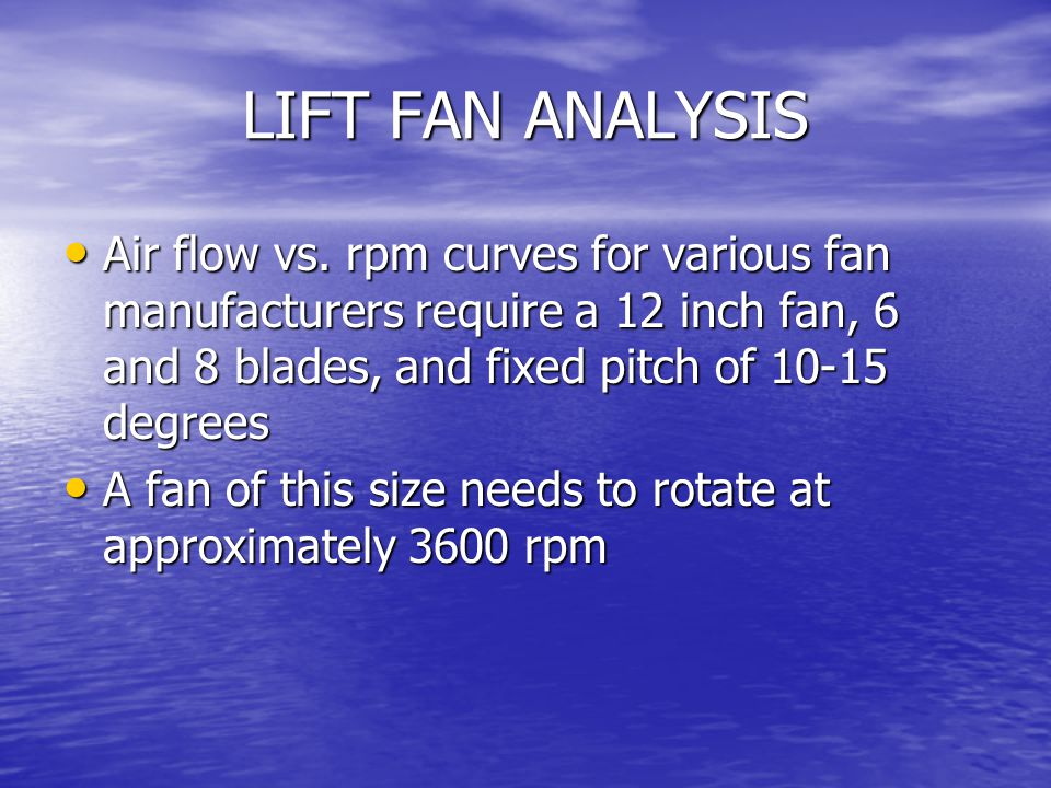 LIFT FAN ANALYSIS Air flow vs. rpm curves for various fan manufacturers require a 12 inch fan, 6 and 8 blades, and fixed pitch of 10-15 degrees.