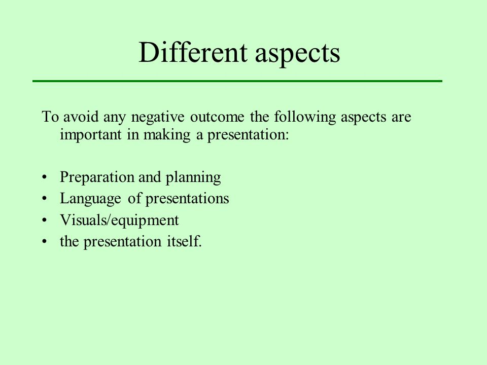 Different aspects To avoid any negative outcome the following aspects are important in making a presentation: