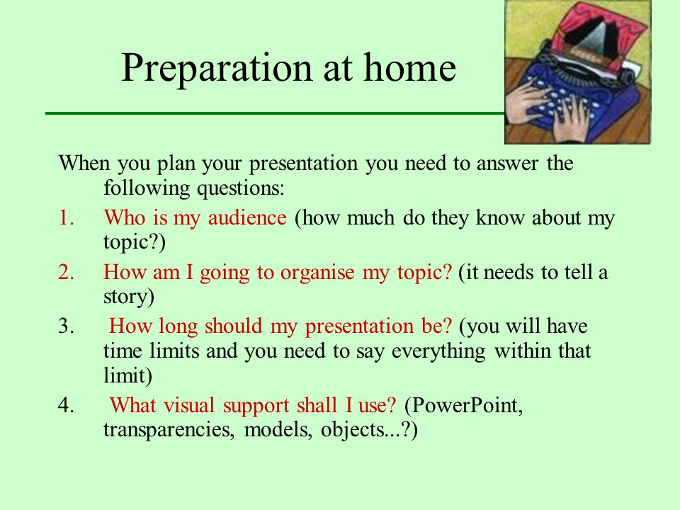 Preparation at home When you plan your presentation you need to answer the following questions: