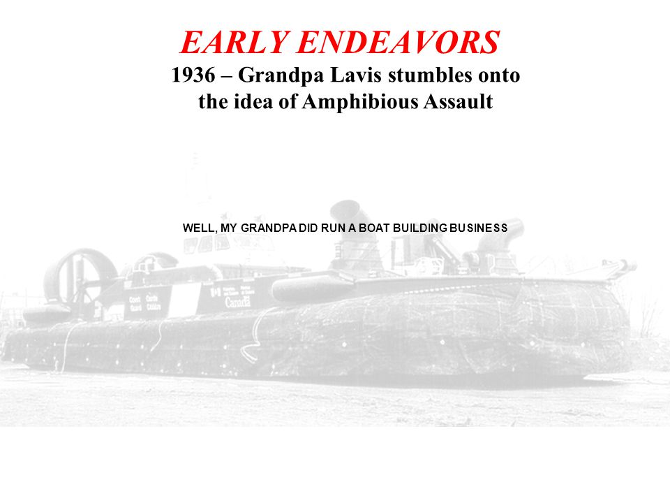 EARLY ENDEAVORS 1936 – Grandpa Lavis stumbles onto the idea of Amphibious Assault. WELL, MY GRANDPA DID RUN A BOAT BUILDING BUSINESS.