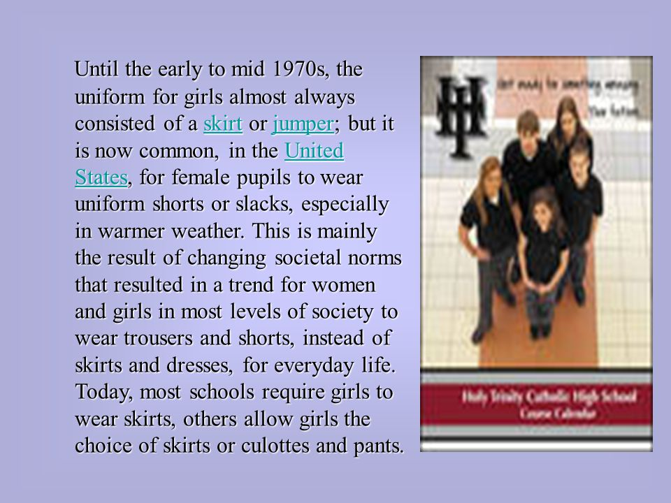 Until the early to mid 1970s, the uniform for girls almost always consisted of a skirt or jumper; but it is now common, in the United States, for female pupils to wear uniform shorts or slacks, especially in warmer weather.