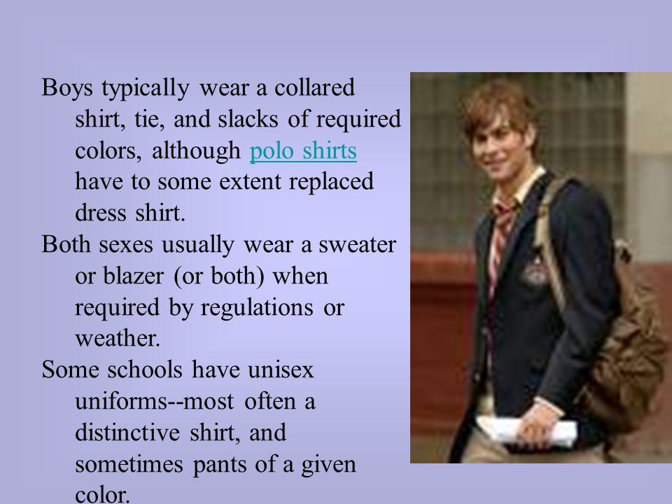 Boys typically wear a collared shirt, tie, and slacks of required colors, although polo shirts have to some extent replaced dress shirt.