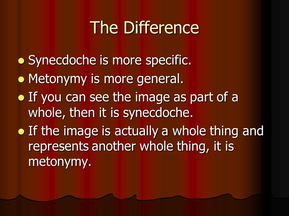 The Difference Synecdoche is more specific. Metonymy is more general.