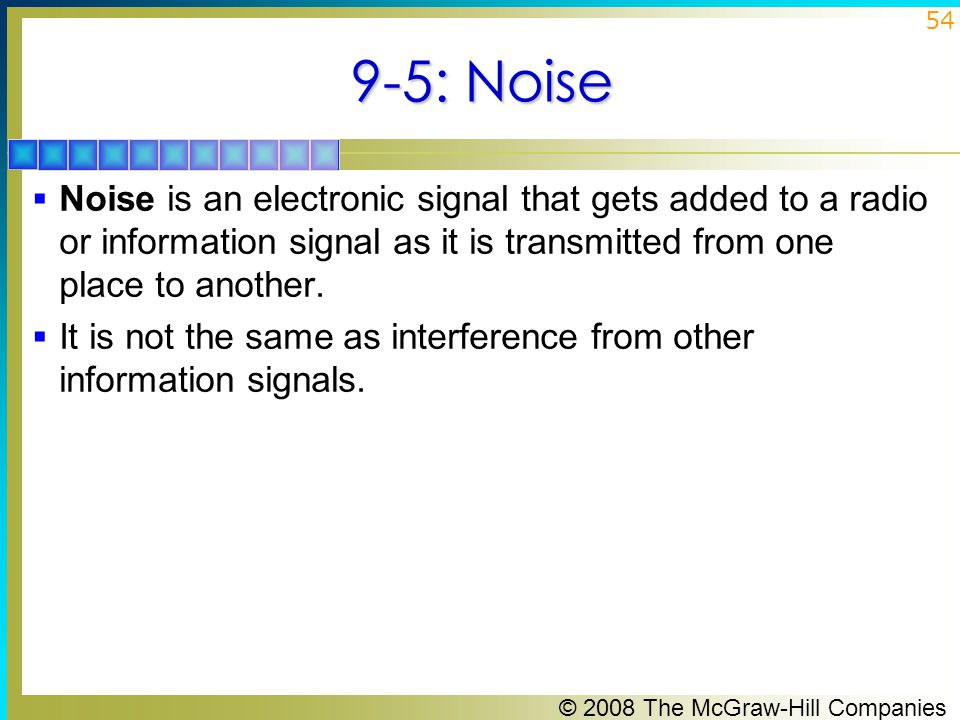 9-5: Noise Noise is an electronic signal that gets added to a radio or information signal as it is transmitted from one place to another.