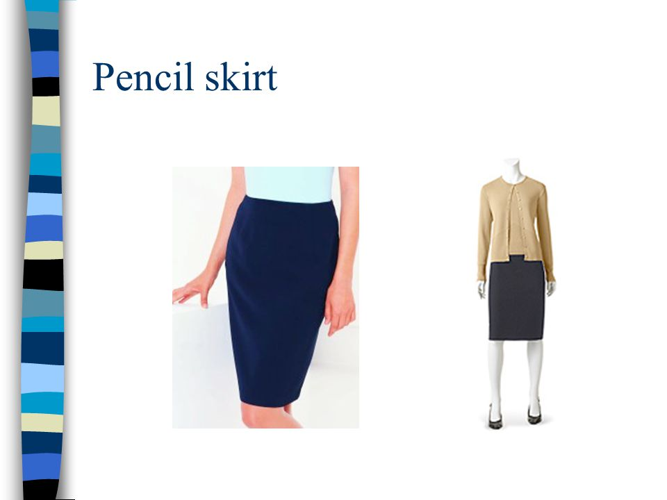 Pencil skirt The simple staight edges of a pencil skirt make it a classic