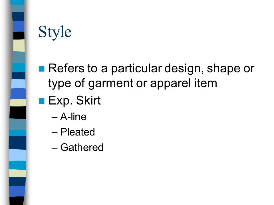 Style Refers to a particular design, shape or type of garment or apparel item. Exp. Skirt. A-line.