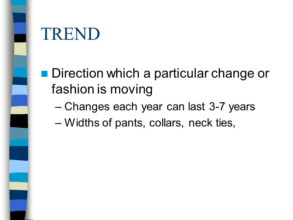 TREND Direction which a particular change or fashion is moving
