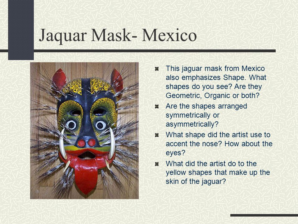 Jaquar Mask- Mexico This jaguar mask from Mexico also emphasizes Shape. What shapes do you see Are they Geometric, Organic or both
