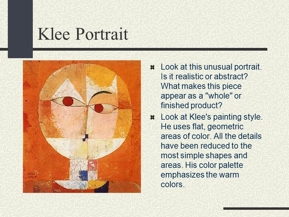 Klee Portrait Look at this unusual portrait. Is it realistic or abstract What makes this piece appear as a whole or finished product