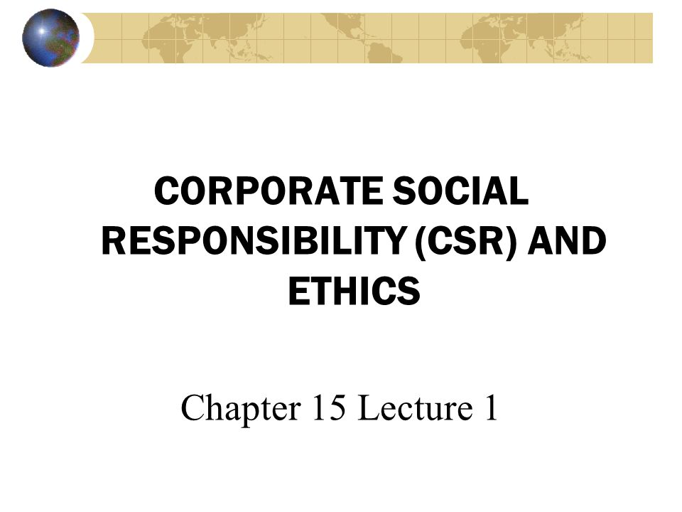 CORPORATE SOCIAL RESPONSIBILITY (CSR) AND ETHICS