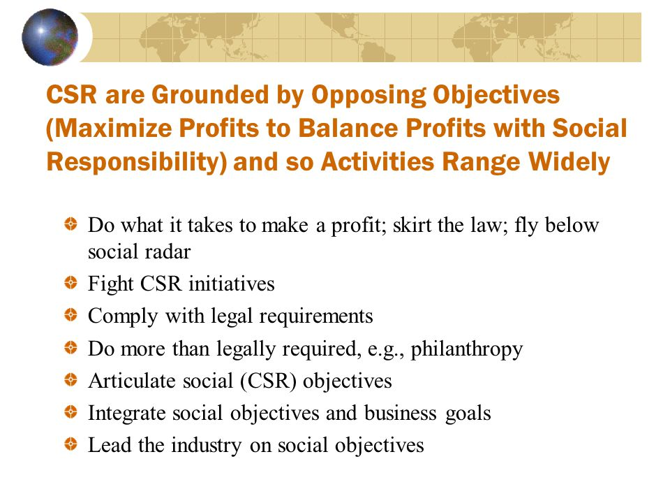 CSR are Grounded by Opposing Objectives (Maximize Profits to Balance Profits with Social Responsibility) and so Activities Range Widely