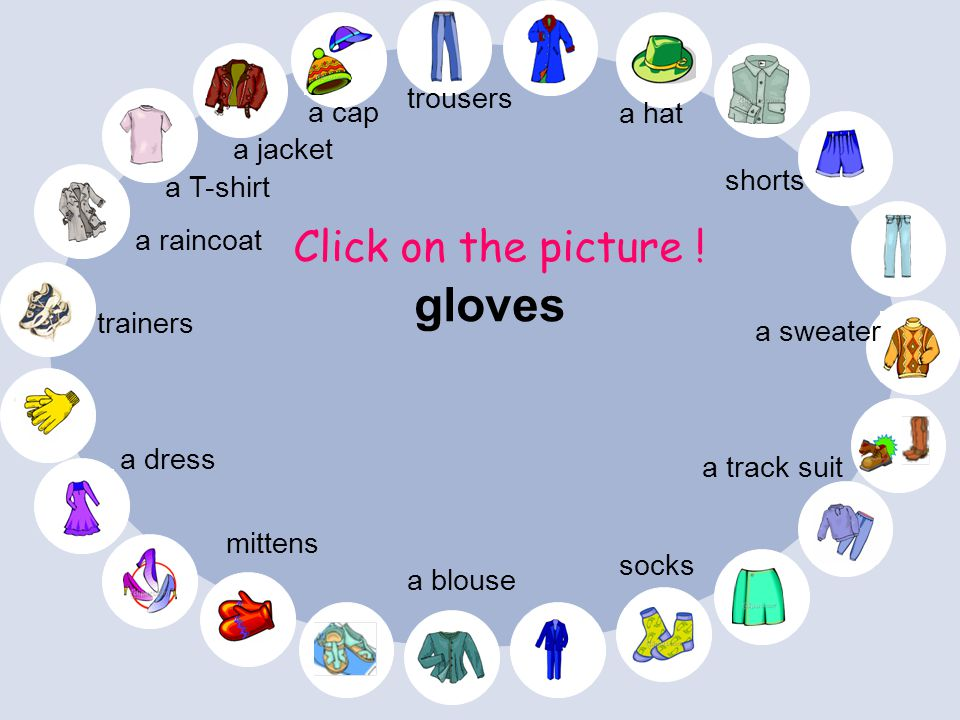 gloves Click on the picture ! trousers a cap a hat a jacket shorts