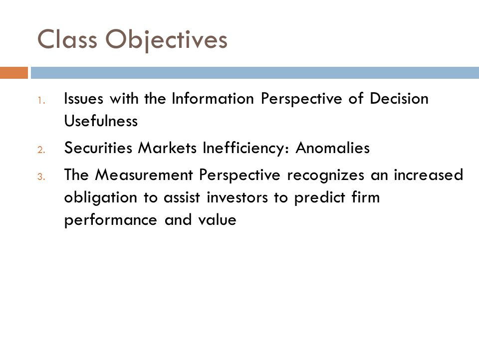 Class Objectives Issues with the Information Perspective of Decision Usefulness. Securities Markets Inefficiency: Anomalies.