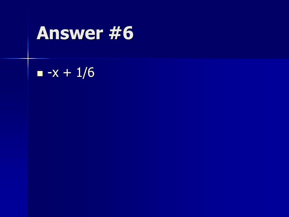 Answer #6 -x + 1/6