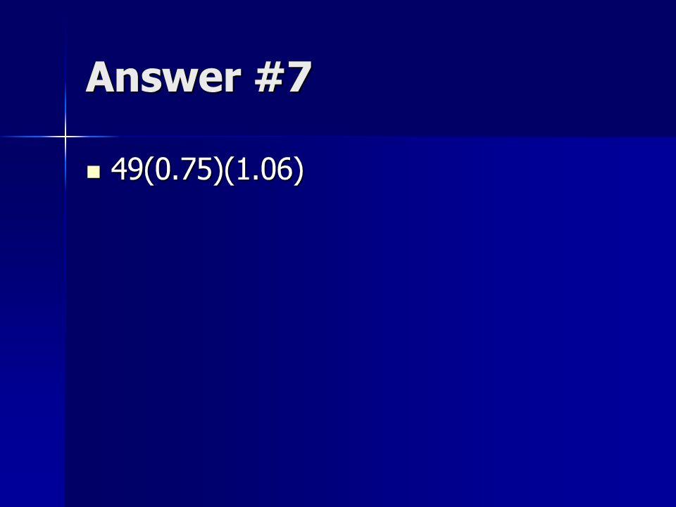 Answer #7 49(0.75)(1.06)