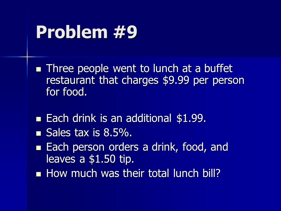 Problem #9 Three people went to lunch at a buffet restaurant that charges $9.99 per person for food.