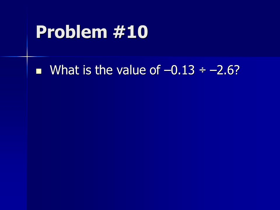 Problem #10 What is the value of –0.13 ÷ –2.6