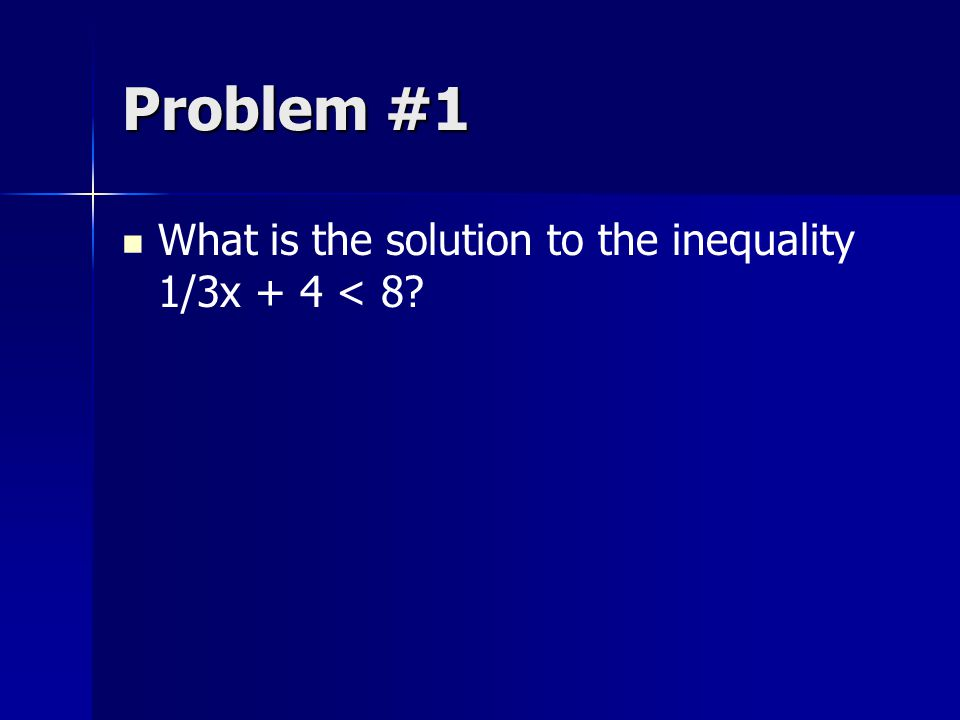 Problem #1 What is the solution to the inequality 1/3x + 4 < 8