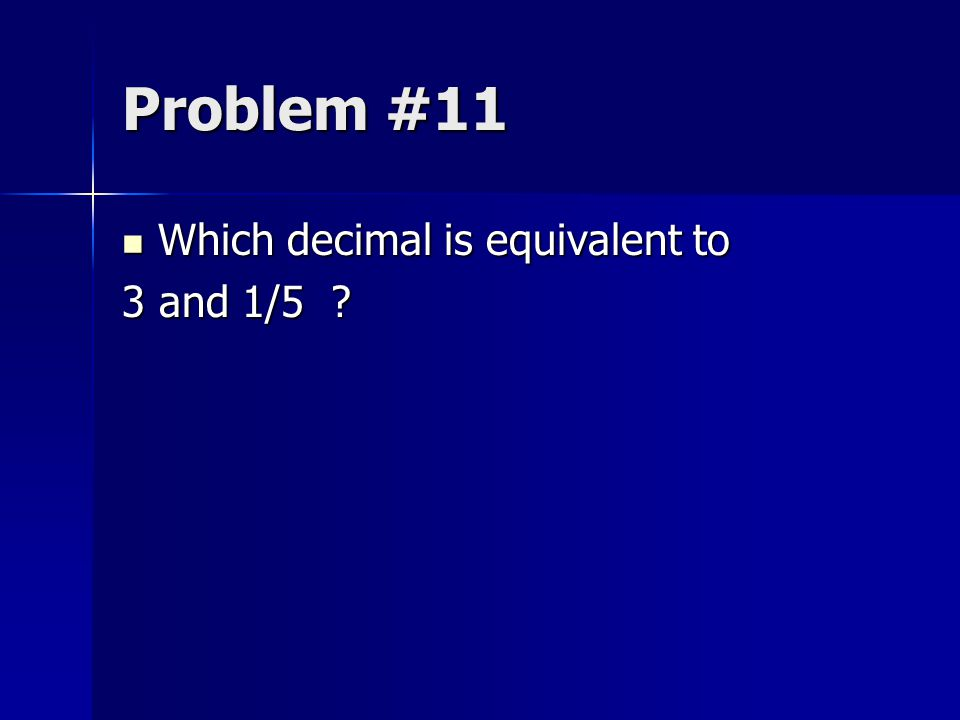 Problem #11 Which decimal is equivalent to 3 and 1/5