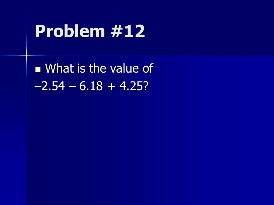 Problem #12 What is the value of –2.54 – 6.18 + 4.25