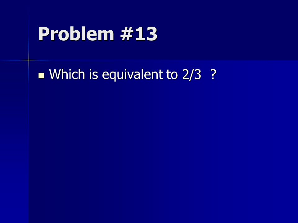 Problem #13 Which is equivalent to 2/3
