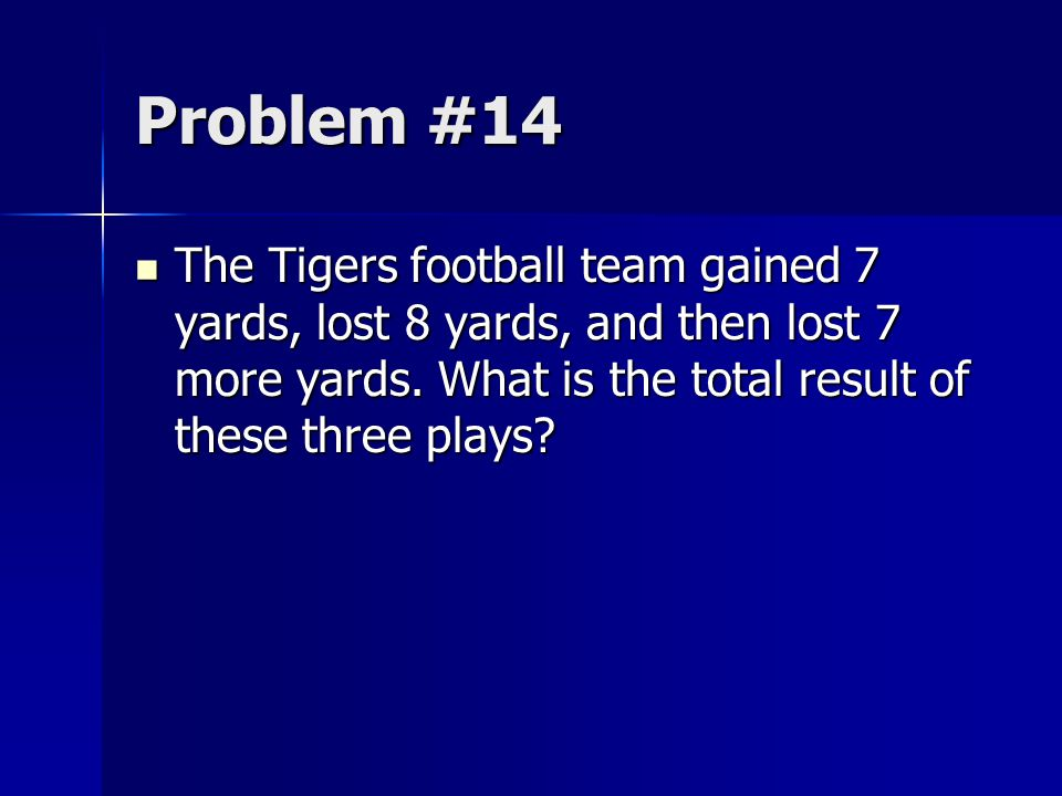 Problem #14 The Tigers football team gained 7 yards, lost 8 yards, and then lost 7 more yards.