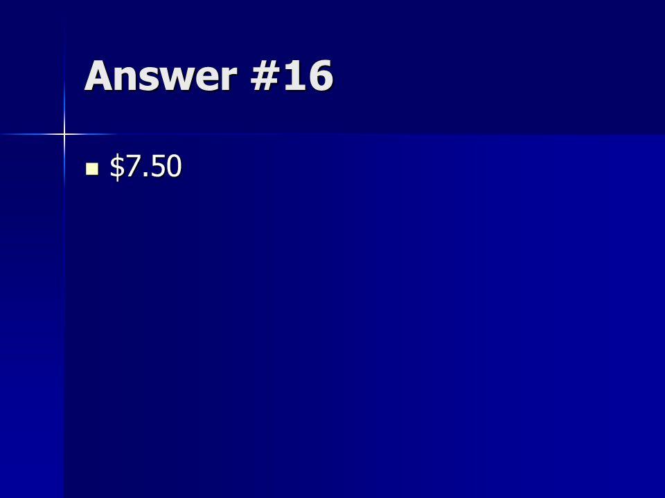 Answer #16 $7.50