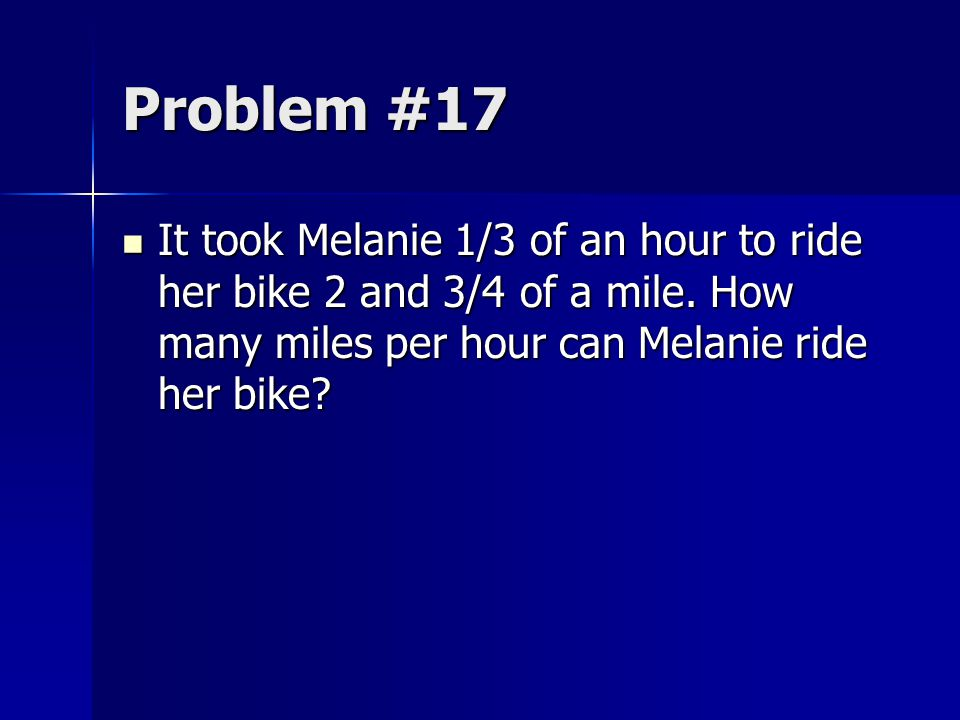 Problem #17 It took Melanie 1/3 of an hour to ride her bike 2 and 3/4 of a mile.