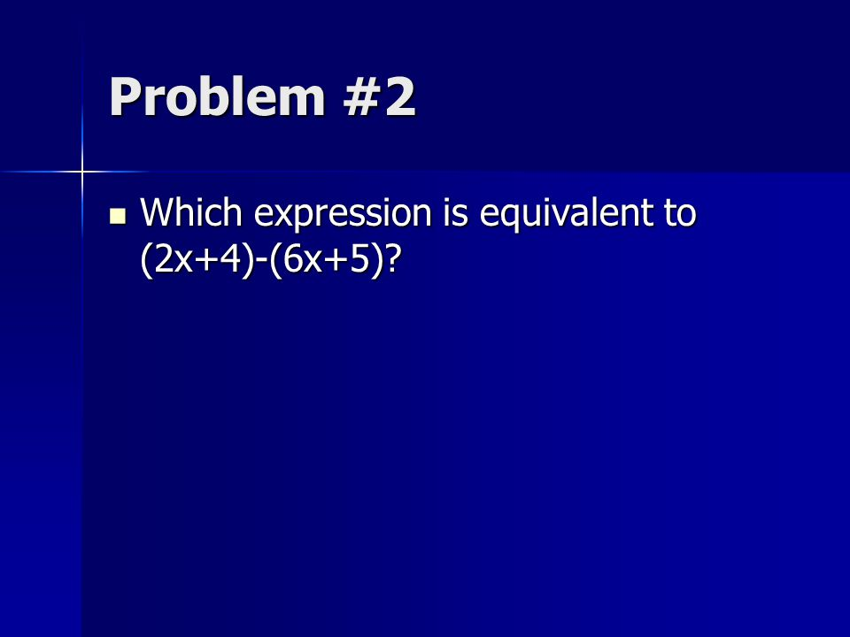 Problem #2 Which expression is equivalent to (2x+4)-(6x+5)