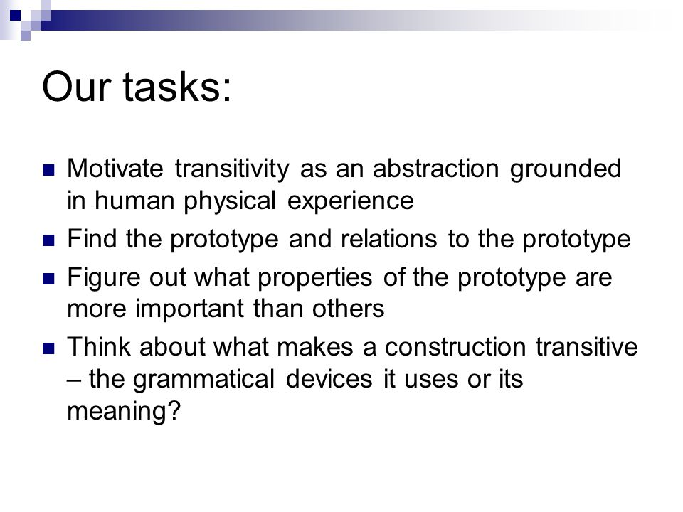 Our tasks: Motivate transitivity as an abstraction grounded in human physical experience. Find the prototype and relations to the prototype.