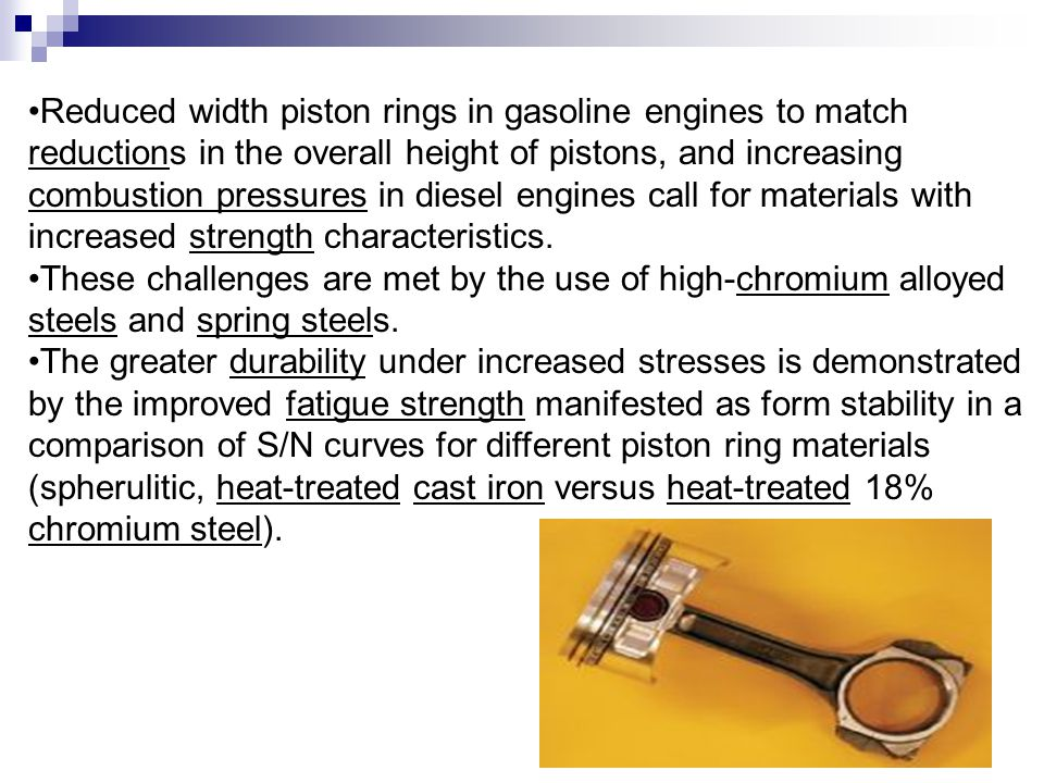 Reduced width piston rings in gasoline engines to match reductions in the overall height of pistons, and increasing combustion pressures in diesel engines call for materials with increased strength characteristics.