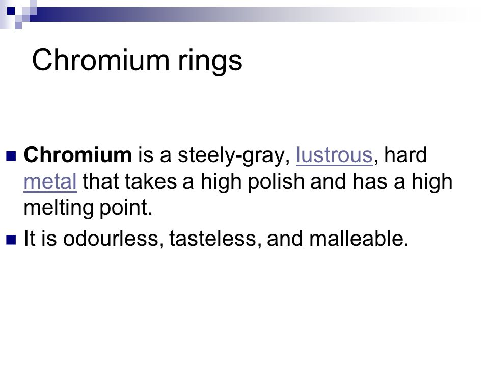 Chromium rings Chromium is a steely-gray, lustrous, hard metal that takes a high polish and has a high melting point.