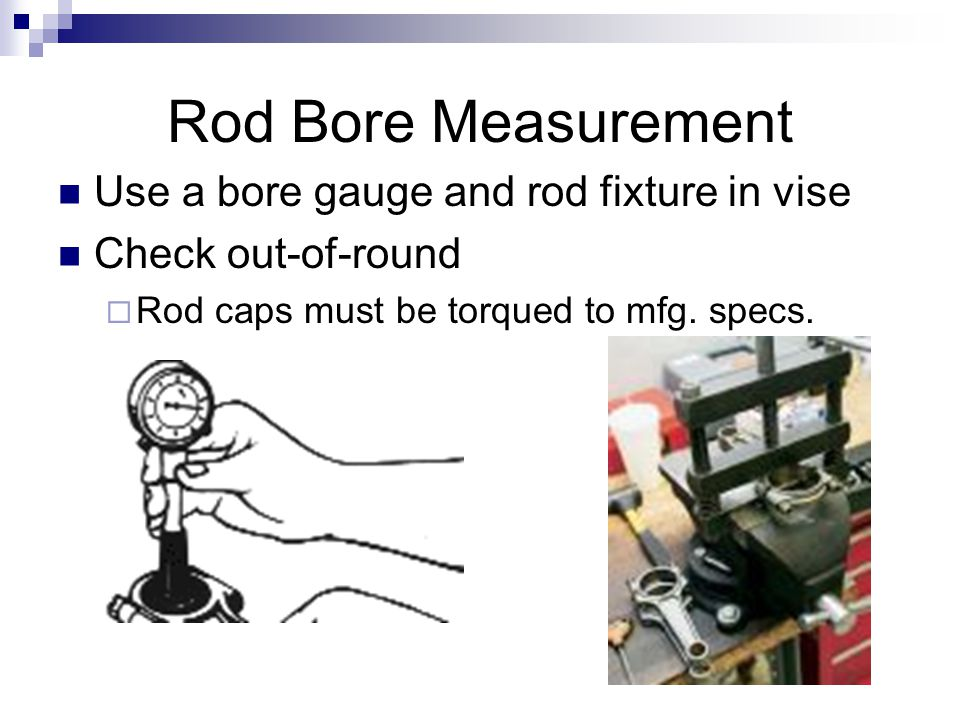 Rod Bore Measurement Use a bore gauge and rod fixture in vise